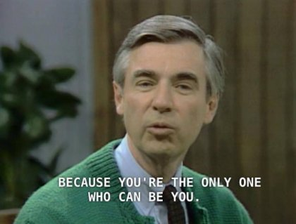 mr rogers because you're the only you